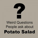 Weird Questions People Ask + My Potato Salad Recipe Collection